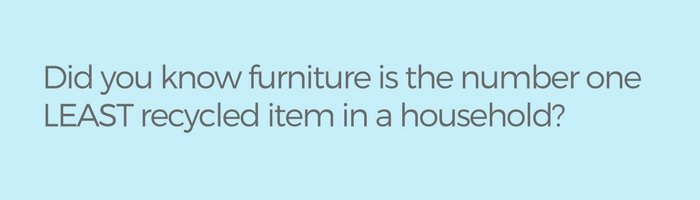 Did you know furniture is the number one LEAST recycled item in a household-